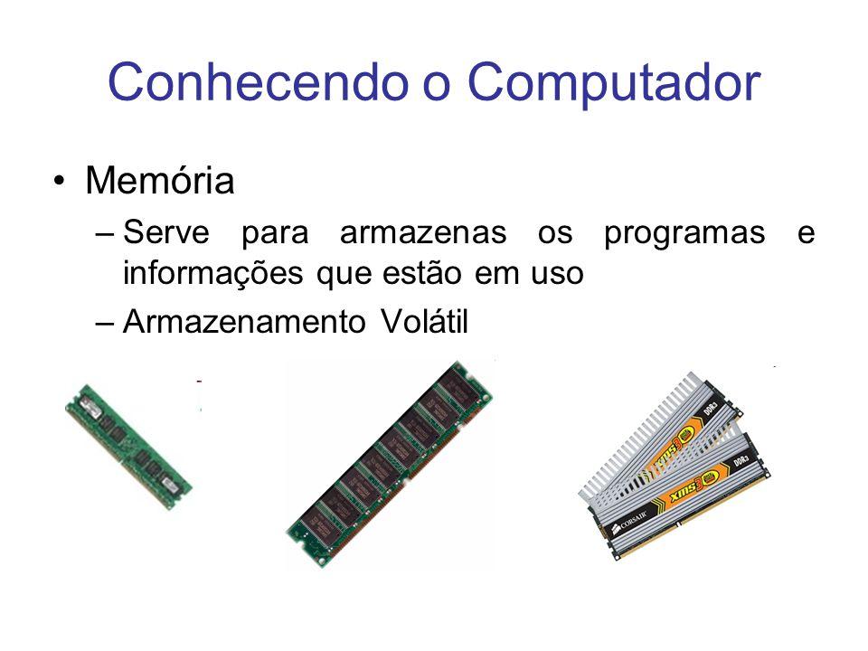 Conhecendo o Computador Memória –Serve para armazenas os programas e informações que estão em uso –Armazenamento Volátil