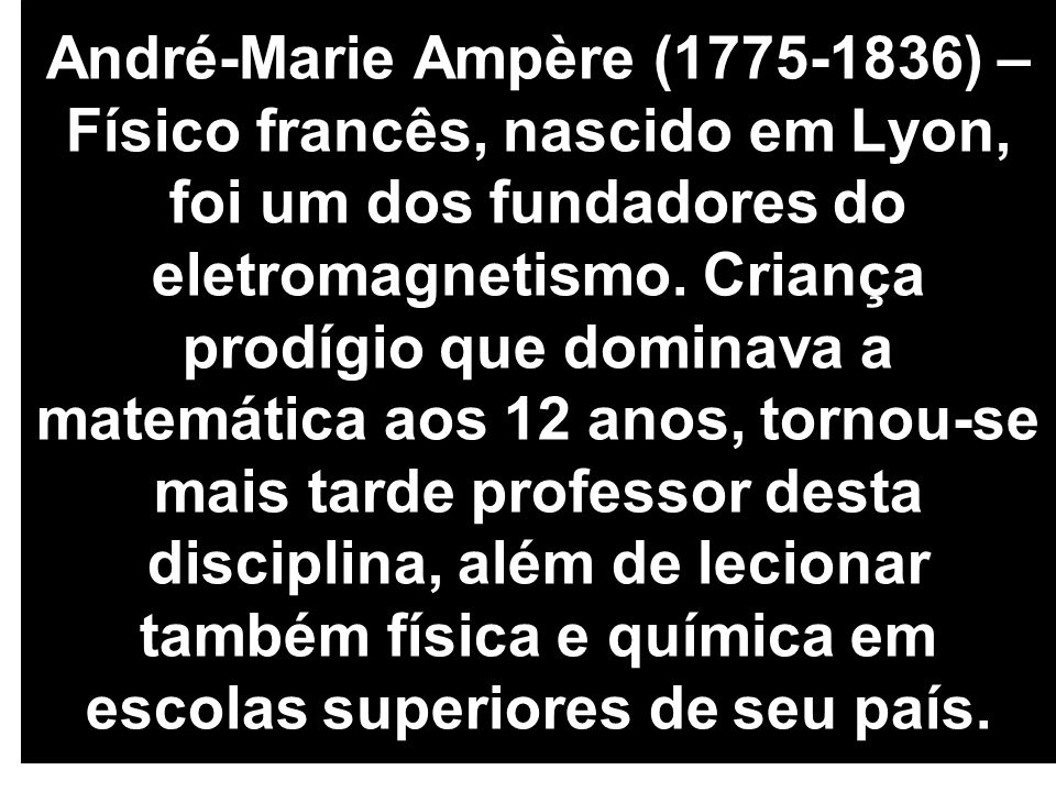 André-Marie Ampère (1775-1836) – Físico francês, nascido em Lyon, foi um dos fundadores do eletromagnetismo. Criança prodígio que dominava a matemátic