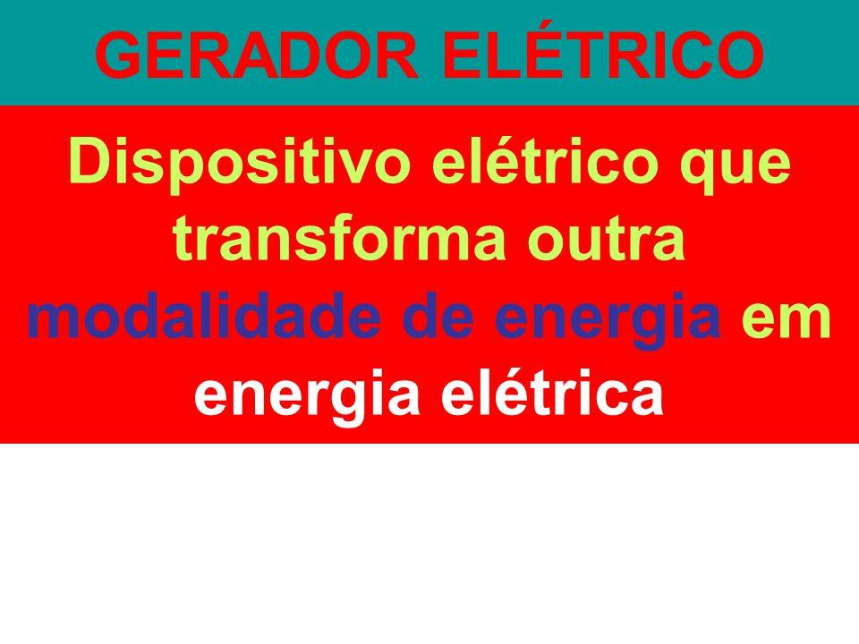 GERADOR ELÉTRICO Dispositivo elétrico que transforma outra modalidade de energia em energia elétrica