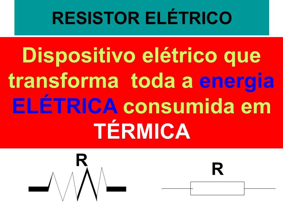 RESISTOR ELÉTRICO Dispositivo elétrico que transforma toda a energia ELÉTRICA consumida em TÉRMICA R R