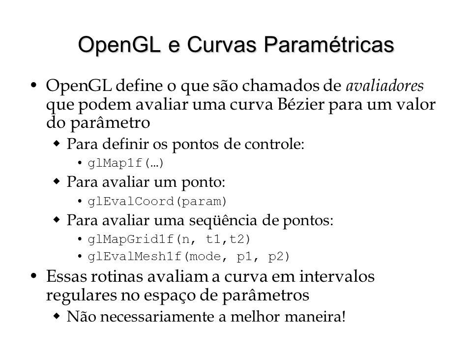 OpenGL e Curvas Paramétricas OpenGL define o que são chamados de avaliadores que podem avaliar uma curva Bézier para um valor do parâmetro  Para defi