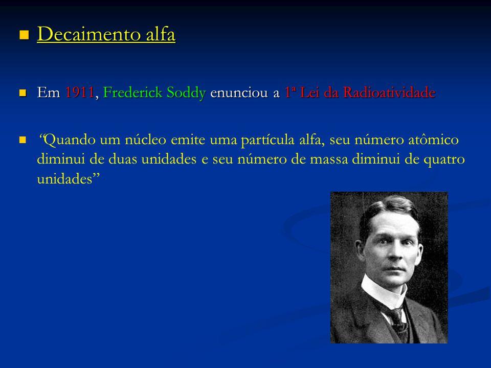 Decaimento alfa Decaimento alfa Em 1911, Frederick Soddy enunciou a 1ª Lei da Radioatividade Em 1911, Frederick Soddy enunciou a 1ª Lei da Radioatividade Quando um núcleo emite uma partícula alfa, seu número atômico diminui de duas unidades e seu número de massa diminui de quatro unidades