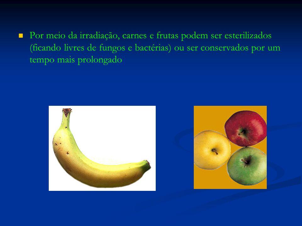 Por meio da irradiação, carnes e frutas podem ser esterilizados (ficando livres de fungos e bactérias) ou ser conservados por um tempo mais prolongado