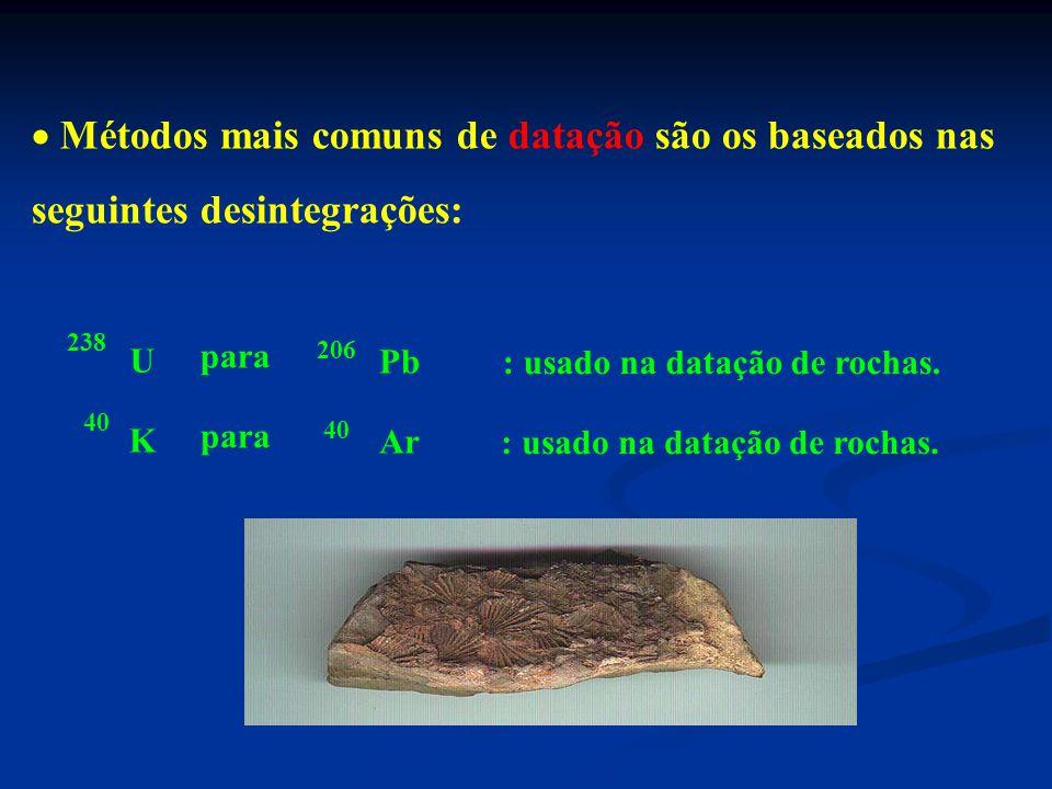  Métodos mais comuns de datação são os baseados nas seguintes desintegrações: 238 U 206 Pb para : usado na datação de rochas.