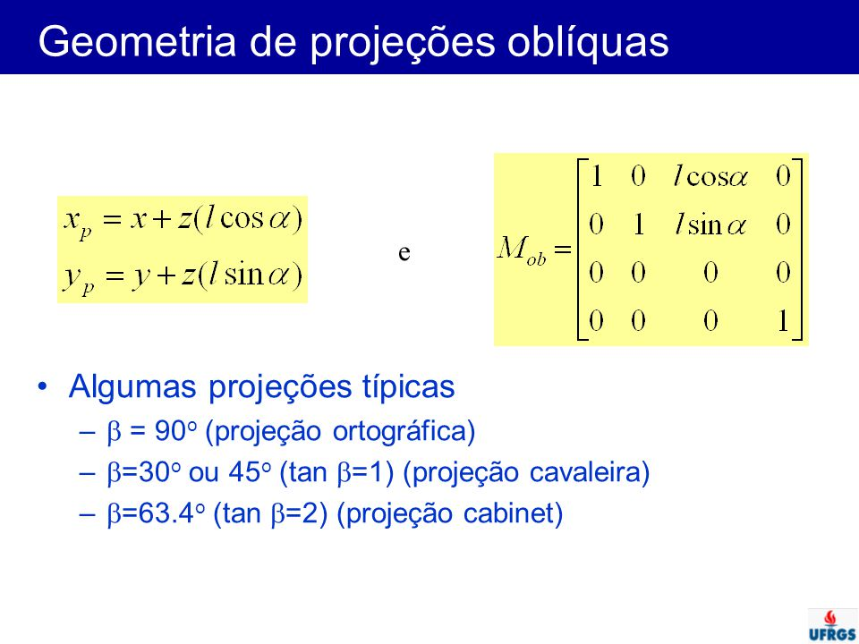 Geometria de projeções oblíquas Algumas projeções típicas –  = 90 o (projeção ortográfica) –  =30 o ou 45 o (tan  =1) (projeção cavaleira) –  =63.