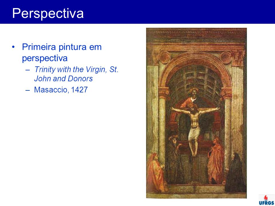 Perspectiva Primeira pintura em perspectiva –Trinity with the Virgin, St. John and Donors –Masaccio, 1427