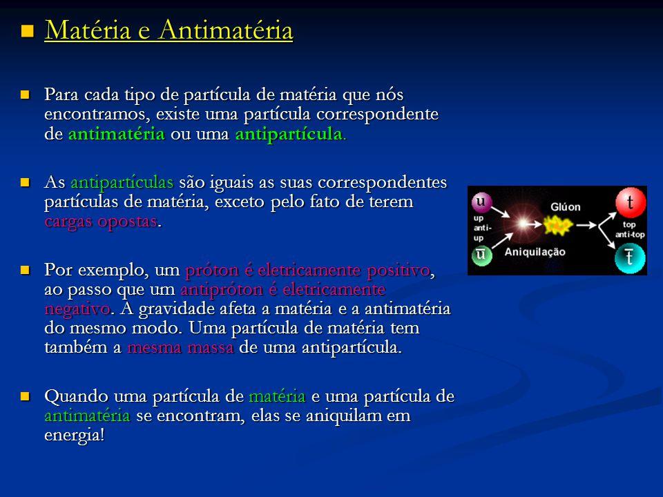 Matéria e Antimatéria Matéria e Antimatéria Para cada tipo de partícula de matéria que nós encontramos, existe uma partícula correspondente de antimat