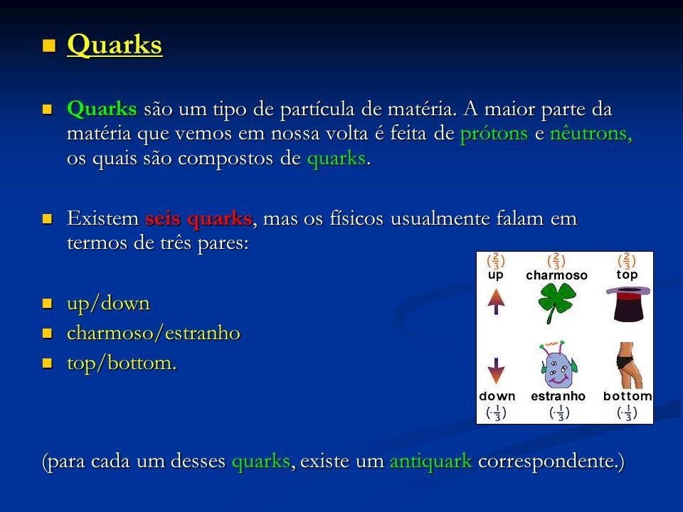 Quarks Quarks Quarks são um tipo de partícula de matéria. A maior parte da matéria que vemos em nossa volta é feita de prótons e nêutrons, os quais sã