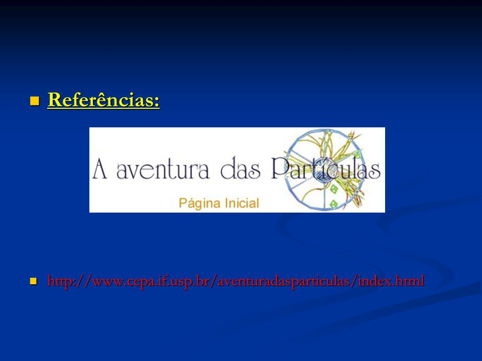 Referências: Referências: http://www.cepa.if.usp.br/aventuradasparticulas/index.html http://www.cepa.if.usp.br/aventuradasparticulas/index.html