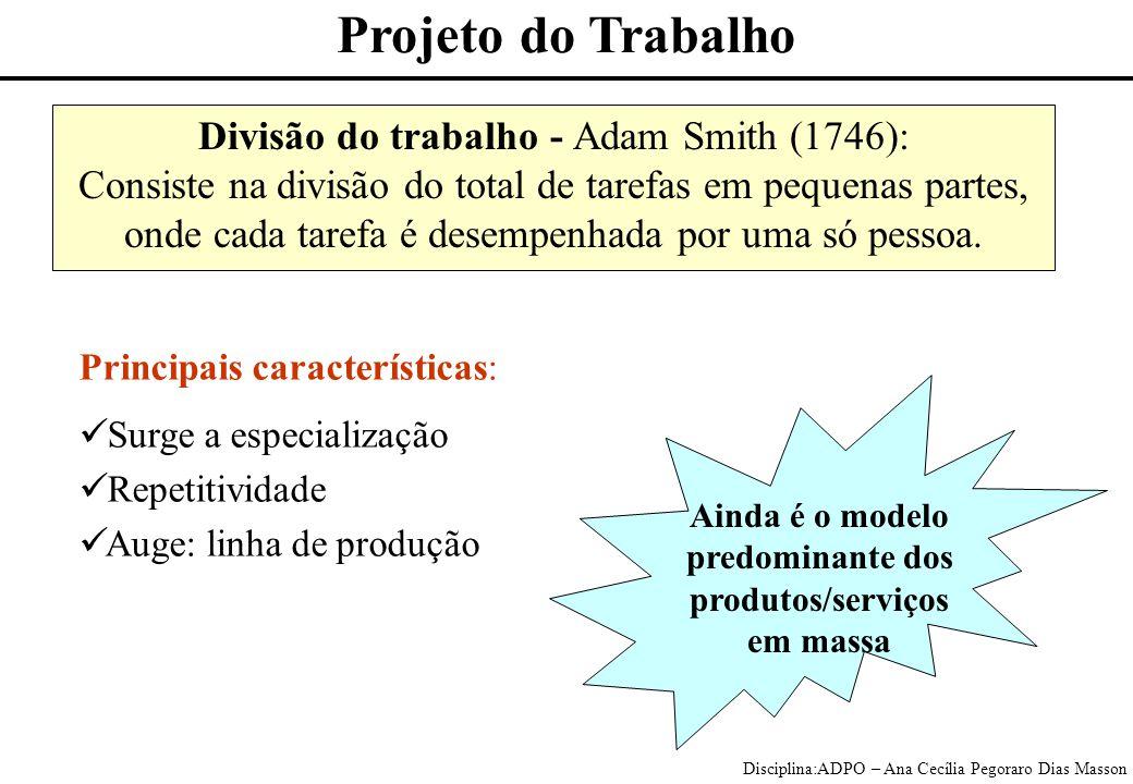 Disciplina:ADPO – Ana Cecília Pegoraro Dias Masson Divisão do trabalho - Adam Smith (1746): Consiste na divisão do total de tarefas em pequenas partes, onde cada tarefa é desempenhada por uma só pessoa.