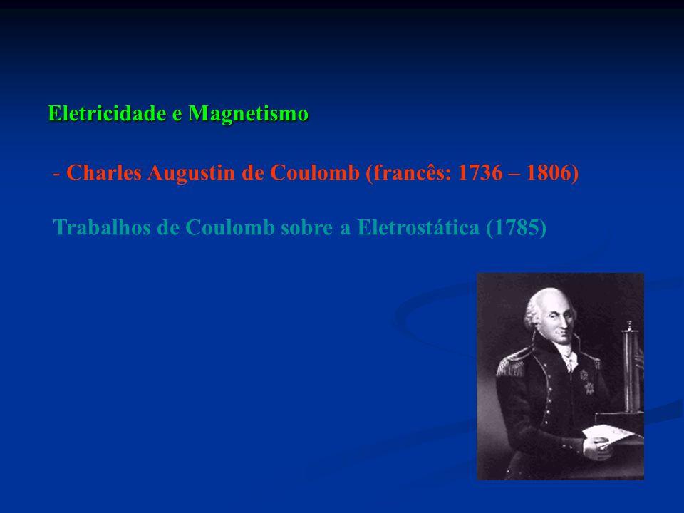 Eletricidade e Magnetismo - Charles Augustin de Coulomb (francês: 1736 – 1806) Trabalhos de Coulomb sobre a Eletrostática (1785)