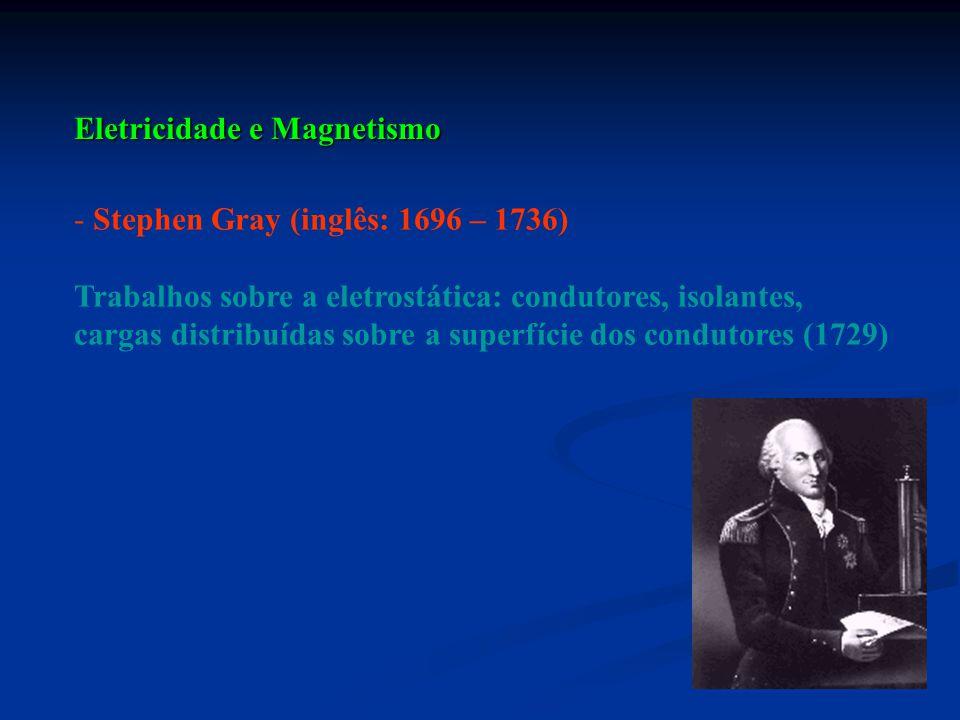 - Stephen Gray (inglês: 1696 – 1736) Trabalhos sobre a eletrostática: condutores, isolantes, cargas distribuídas sobre a superfície dos condutores (17