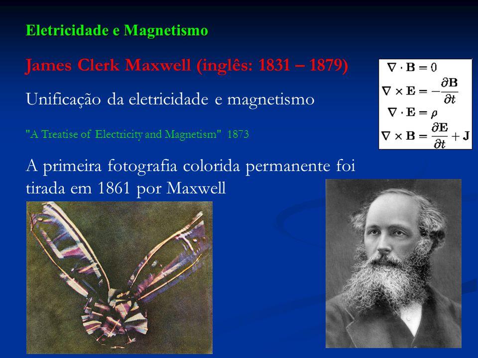 Eletricidade e Magnetismo James Clerk Maxwell (inglês: 1831 – 1879) Unificação da eletricidade e magnetismo