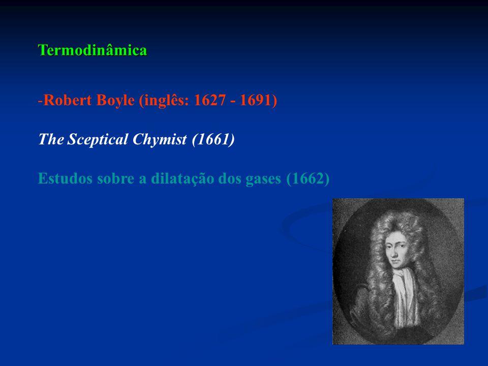 Termodinâmica -Robert Boyle (inglês: 1627 - 1691) The Sceptical Chymist (1661) Estudos sobre a dilatação dos gases (1662)