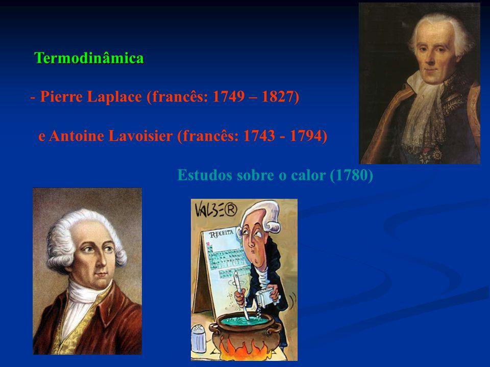 Termodinâmica - Pierre Laplace (francês: 1749 – 1827) e Antoine Lavoisier (francês: 1743 - 1794) Estudos sobre o calor (1780)