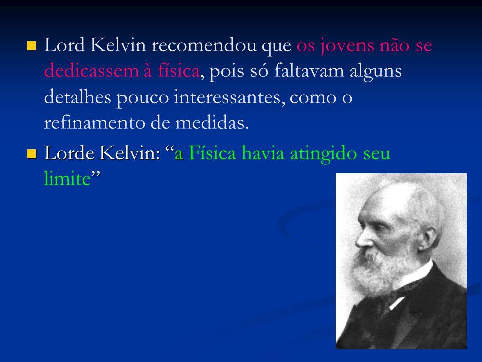 Lord Kelvin recomendou que os jovens não se dedicassem à física, pois só faltavam alguns detalhes pouco interessantes, como o refinamento de medidas.