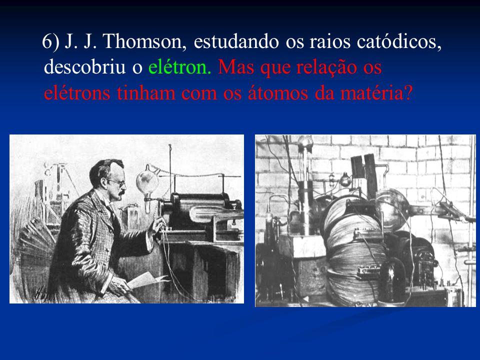 6) J. J. Thomson, estudando os raios catódicos, descobriu o elétron. Mas que relação os elétrons tinham com os átomos da matéria?