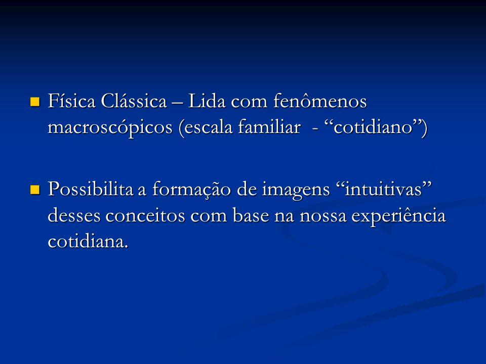 "Física Clássica – Lida com fenômenos macroscópicos (escala familiar - ""cotidiano"") Física Clássica – Lida com fenômenos macroscópicos (escala familiar"