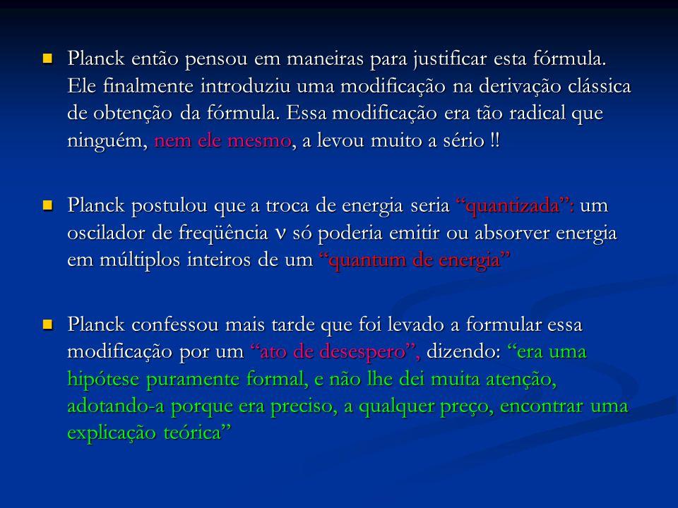 Planck então pensou em maneiras para justificar esta fórmula. Ele finalmente introduziu uma modificação na derivação clássica de obtenção da fórmula.