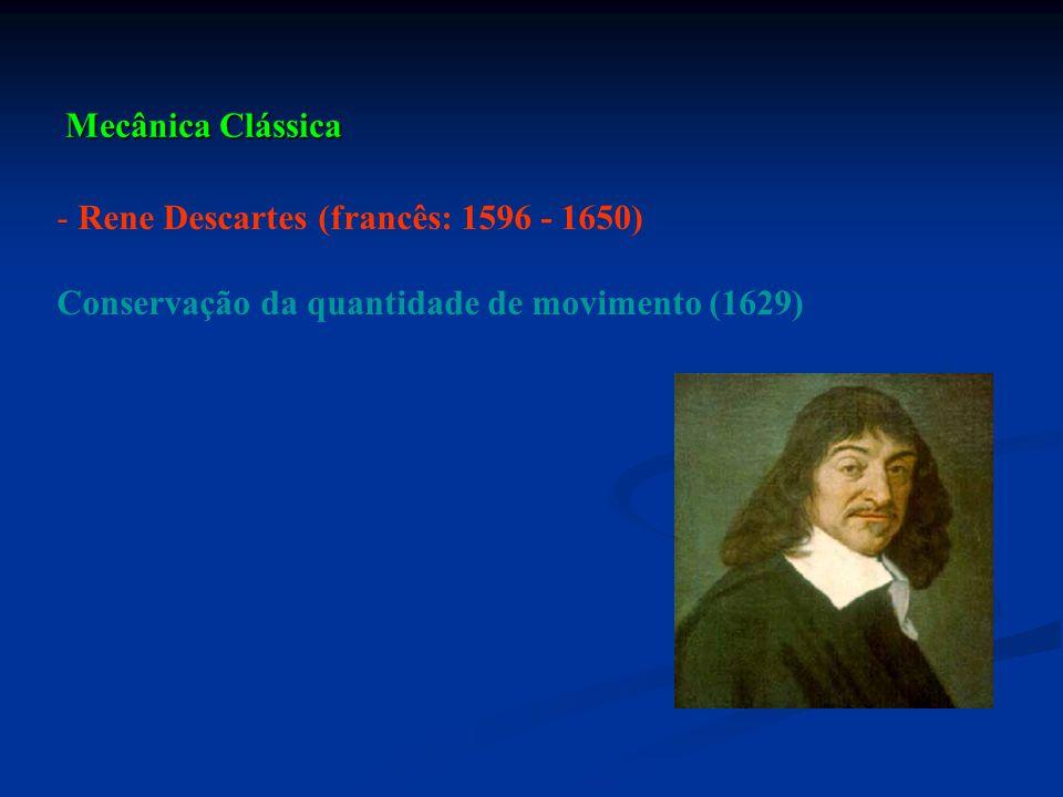 Mecânica Clássica - Rene Descartes (francês: 1596 - 1650) Conservação da quantidade de movimento (1629)