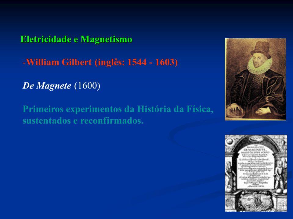 Eletricidade e Magnetismo -William Gilbert (inglês: 1544 - 1603) De Magnete (1600) Primeiros experimentos da História da Física, sustentados e reconfi