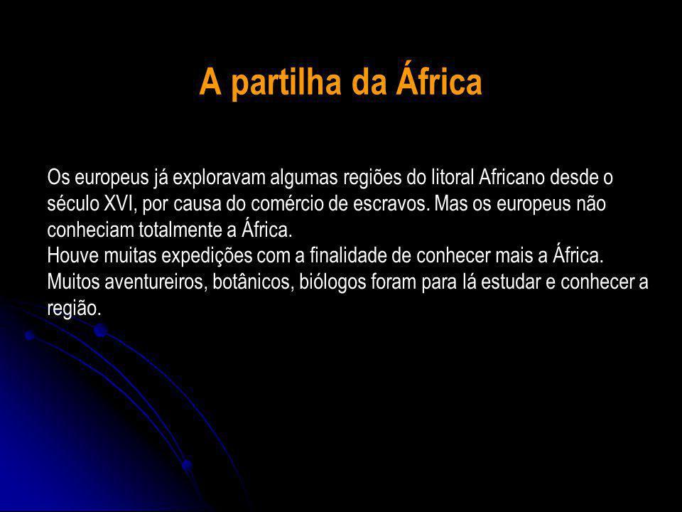 A partilha da África Os europeus já exploravam algumas regiões do litoral Africano desde o século XVI, por causa do comércio de escravos.