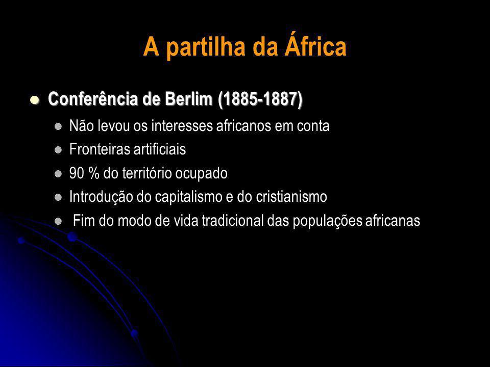A partilha da África Conferência de Berlim (1885-1887)  Conferência de Berlim (1885-1887)  Não levou os interesses africanos em conta Fronteiras artificiais 90 % do território ocupado Introdução do capitalismo e do cristianismo Fim do modo de vida tradicional das populações africanas