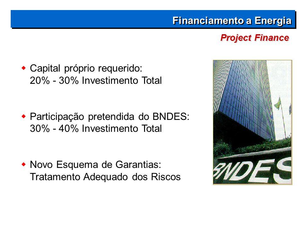  Capital próprio requerido: 20% - 30% Investimento Total  Participação pretendida do BNDES: 30% - 40% Investimento Total  Novo Esquema de Garantias: Tratamento Adequado dos Riscos Project Finance Financiamento a Energia
