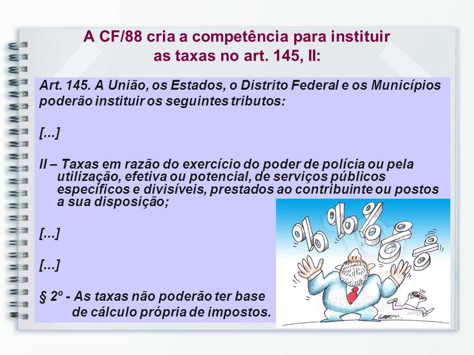 A CF/88 cria a competência para instituir as taxas no art. 145, II: Art. 145. A União, os Estados, o Distrito Federal e os Municípios poderão institui
