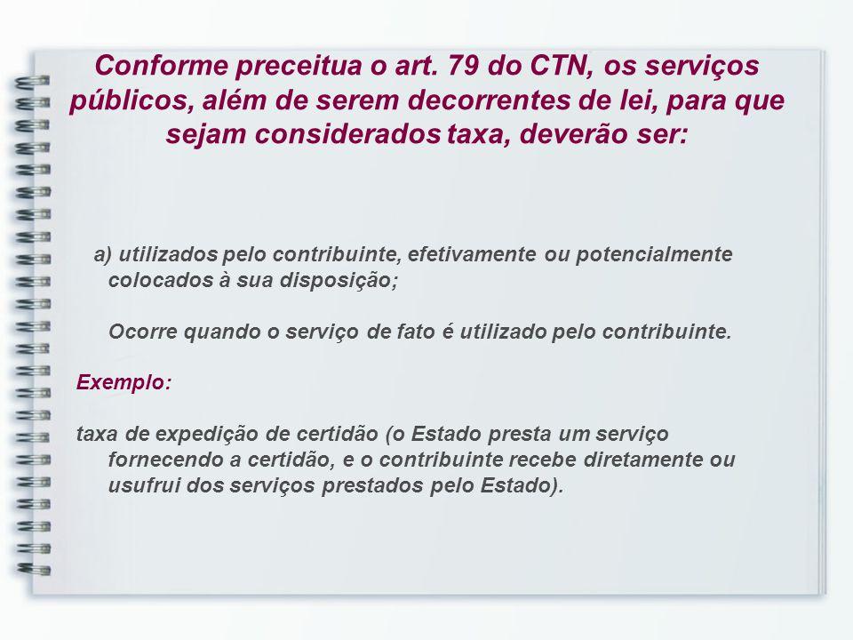 Conforme preceitua o art. 79 do CTN, os serviços públicos, além de serem decorrentes de lei, para que sejam considerados taxa, deverão ser: a) utiliza