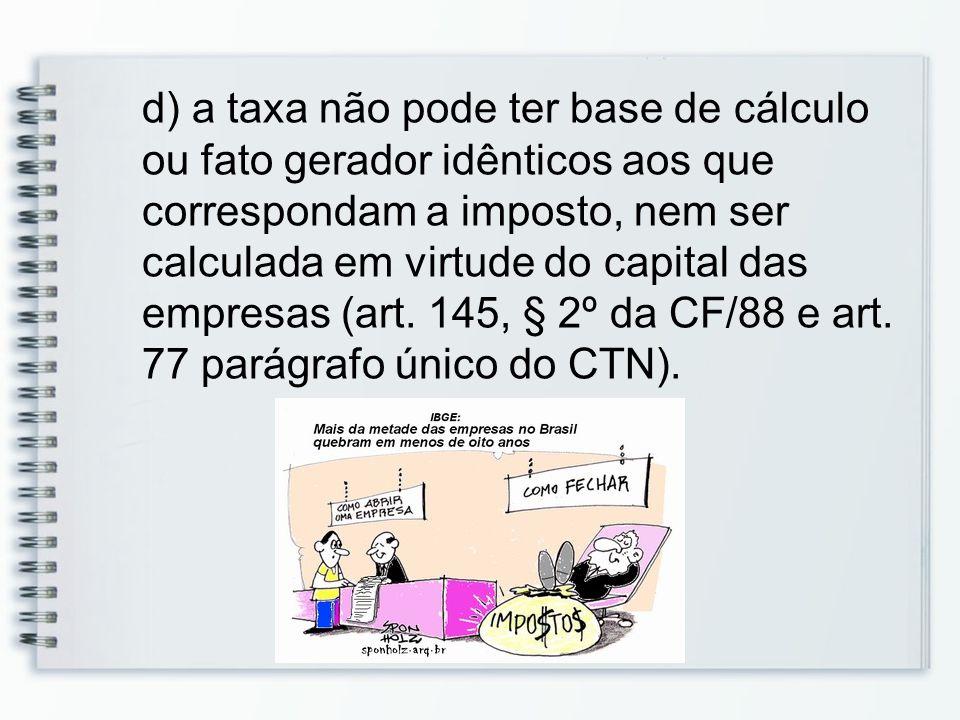 d) a taxa não pode ter base de cálculo ou fato gerador idênticos aos que correspondam a imposto, nem ser calculada em virtude do capital das empresas (art.