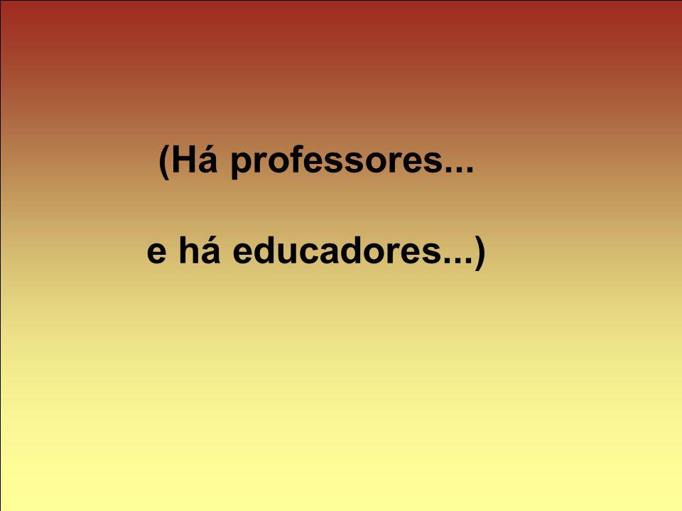 (Há professores... e há educadores...)