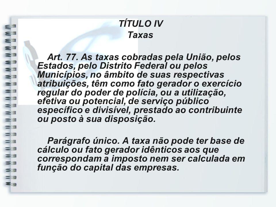 TÍTULO IV Taxas Art. 77. As taxas cobradas pela União, pelos Estados, pelo Distrito Federal ou pelos Municípios, no âmbito de suas respectivas atribui