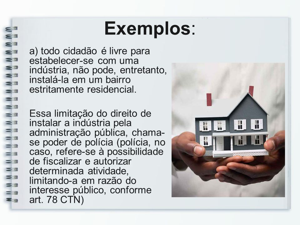 Exemplos: a) todo cidadão é livre para estabelecer-se com uma indústria, não pode, entretanto, instalá-la em um bairro estritamente residencial. Essa