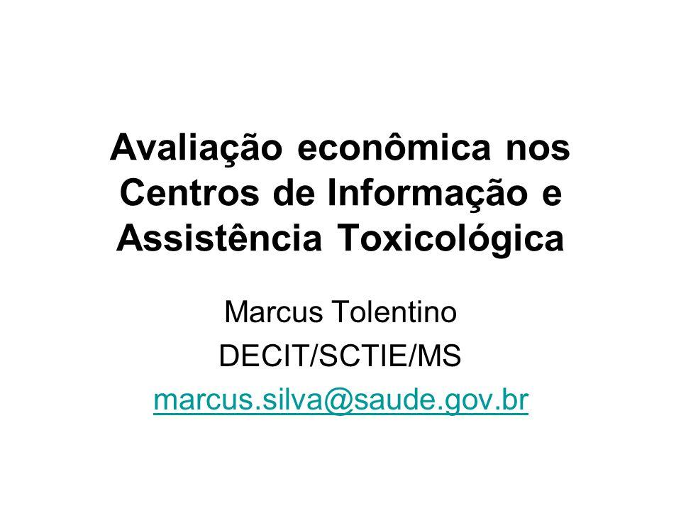 Avaliação econômica nos Centros de Informação e Assistência Toxicológica Marcus Tolentino DECIT/SCTIE/MS marcus.silva@saude.gov.br