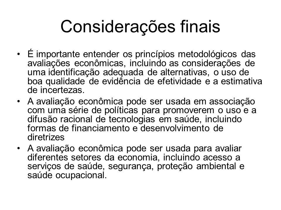 Considerações finais É importante entender os princípios metodológicos das avaliações econômicas, incluindo as considerações de uma identificação adequada de alternativas, o uso de boa qualidade de evidência de efetividade e a estimativa de incertezas.