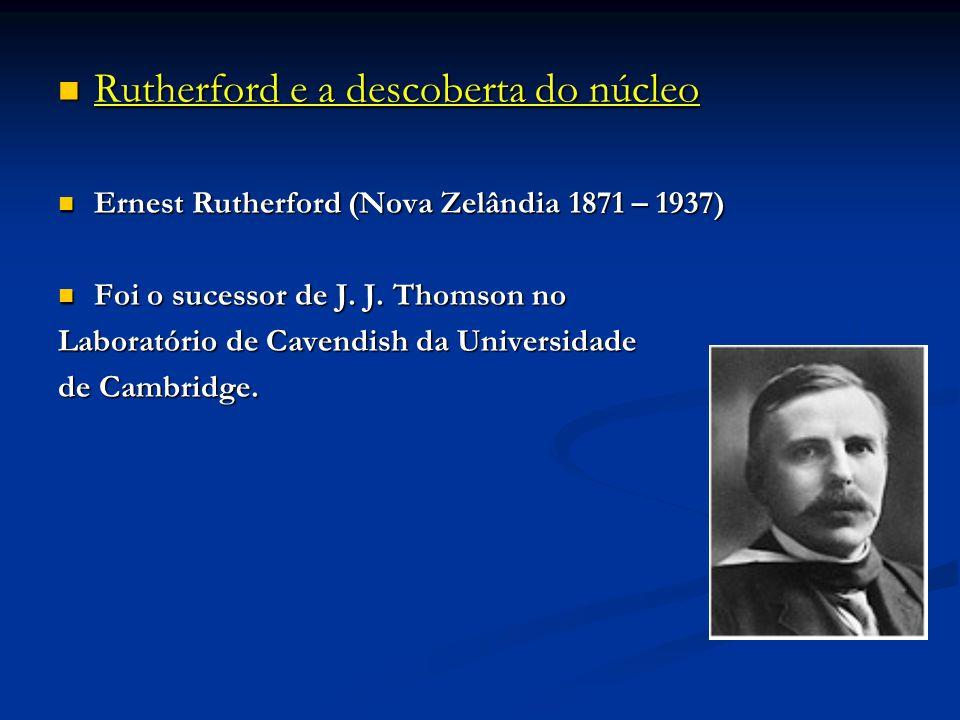 Rutherford e a descoberta do núcleo Rutherford e a descoberta do núcleo Ernest Rutherford (Nova Zelândia 1871 – 1937) Ernest Rutherford (Nova Zelândia 1871 – 1937) Foi o sucessor de J.
