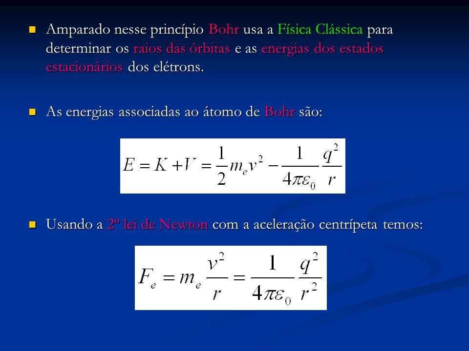 Amparado nesse princípio Bohr usa a Física Clássica para determinar os raios das órbitas e as energias dos estados estacionários dos elétrons.