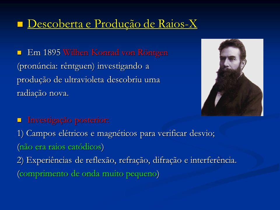 Descoberta e Produção de Raios-X Descoberta e Produção de Raios-X Em 1895 Wilhen Konrad von Röntgen Em 1895 Wilhen Konrad von Röntgen (pronúncia: rêntguen) investigando a produção de ultravioleta descobriu uma radiação nova.
