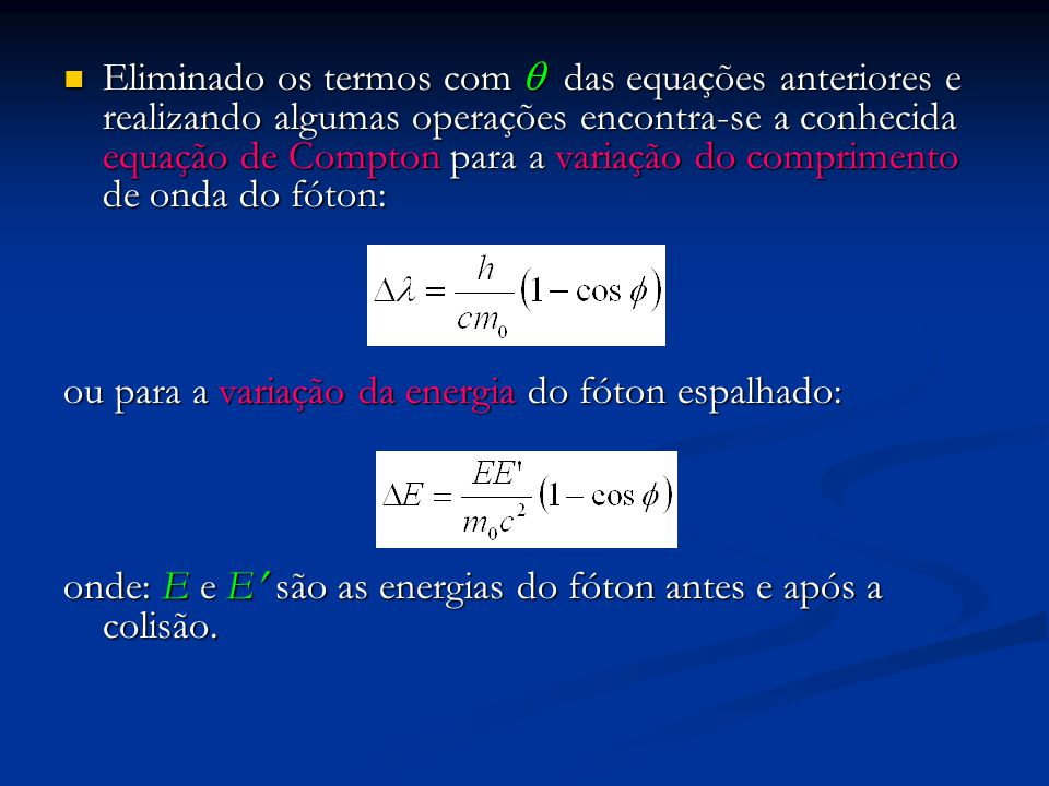 Eliminado os termos com  das equações anteriores e realizando algumas operações encontra-se a conhecida equação de Compton para a variação do comprimento de onda do fóton: Eliminado os termos com  das equações anteriores e realizando algumas operações encontra-se a conhecida equação de Compton para a variação do comprimento de onda do fóton: ou para a variação da energia do fóton espalhado: onde: E e E são as energias do fóton antes e após a colisão.