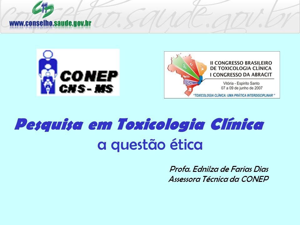 Pesquisa em Toxicologia Clínica a questão ética Profa. Ednilza de Farias Dias Assessora Técnica da CONEP
