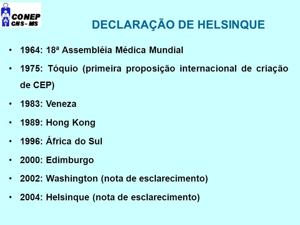 DECLARAÇÃO DE HELSINQUE 1964: 18ª Assembléia Médica Mundial 1975: Tóquio (primeira proposição internacional de criação de CEP) 1983: Veneza 1989: Hong Kong 1996: África do Sul 2000: Edimburgo 2002: Washington (nota de esclarecimento) 2004: Helsinque (nota de esclarecimento)
