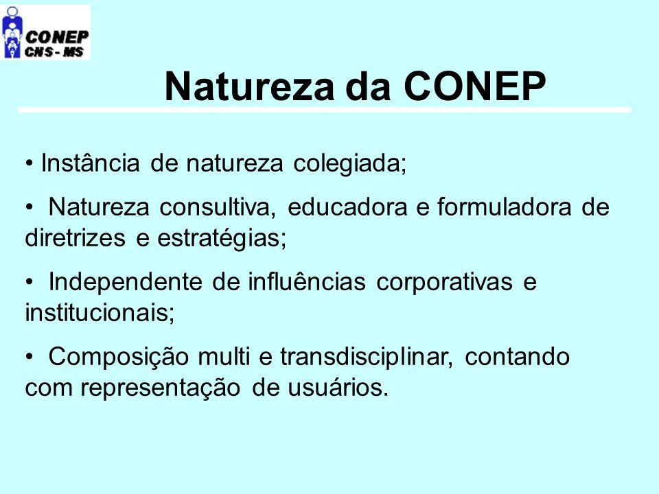 Natureza da CONEP Instância de natureza colegiada; Natureza consultiva, educadora e formuladora de diretrizes e estratégias; Independente de influências corporativas e institucionais; Composição multi e transdisciplinar, contando com representação de usuários.