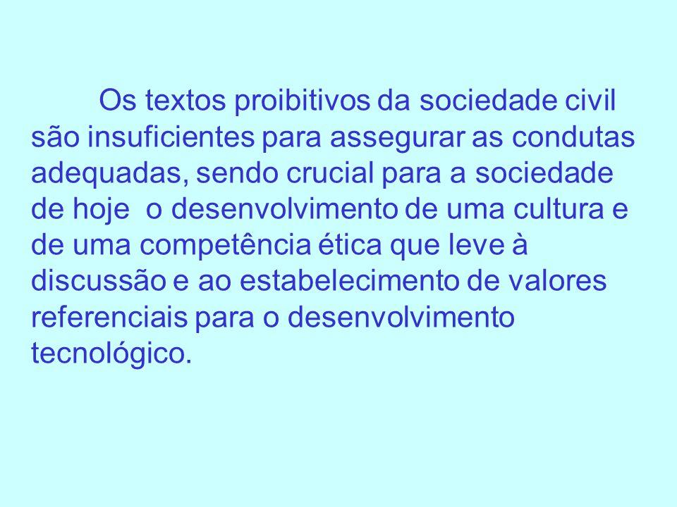 Os textos proibitivos da sociedade civil são insuficientes para assegurar as condutas adequadas, sendo crucial para a sociedade de hoje o desenvolvimento de uma cultura e de uma competência ética que leve à discussão e ao estabelecimento de valores referenciais para o desenvolvimento tecnológico.