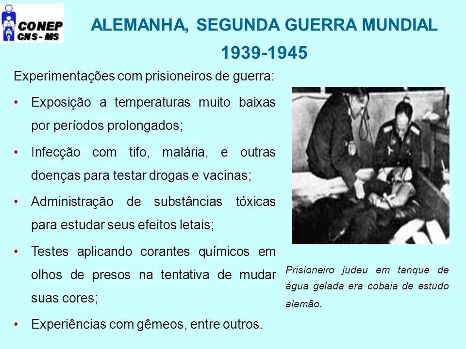 ALEMANHA, SEGUNDA GUERRA MUNDIAL 1939-1945 Experimentações com prisioneiros de guerra: Exposição a temperaturas muito baixas por períodos prolongados;