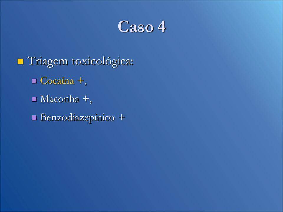 Caso 4 Triagem toxicológica: Triagem toxicológica: Cocaína +, Cocaína +, Maconha +, Maconha +, Benzodiazepínico + Benzodiazepínico +