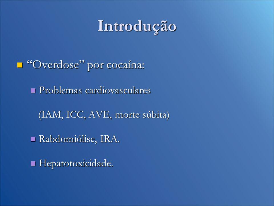 Introdução Overdose por cocaína: Overdose por cocaína: Problemas cardiovasculares Problemas cardiovasculares (IAM, ICC, AVE, morte súbita) (IAM, ICC, AVE, morte súbita) Rabdomiólise, IRA.