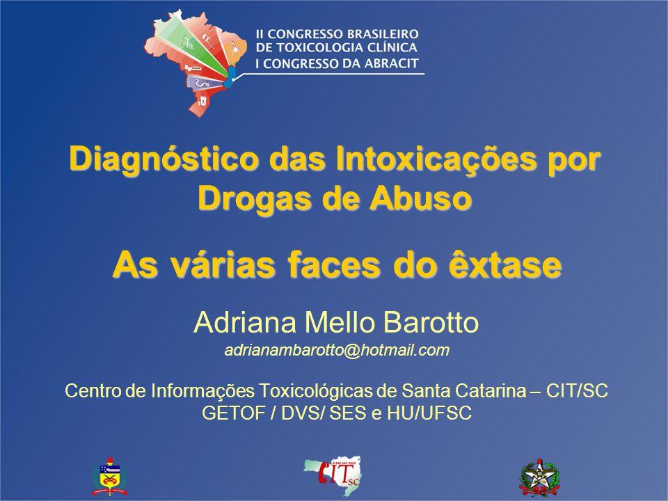 Diagnóstico das Intoxicações por Drogas de Abuso As várias faces do êxtase Adriana Mello Barotto adrianambarotto@hotmail.com Centro de Informações Toxicológicas de Santa Catarina – CIT/SC GETOF / DVS/ SES e HU/UFSC