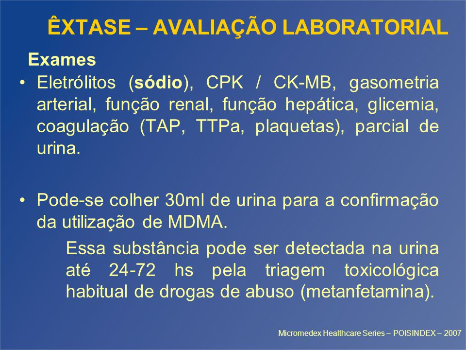 ÊXTASE – AVALIAÇÃO LABORATORIAL Eletrólitos (sódio), CPK / CK-MB, gasometria arterial, função renal, função hepática, glicemia, coagulação (TAP, TTPa, plaquetas), parcial de urina.