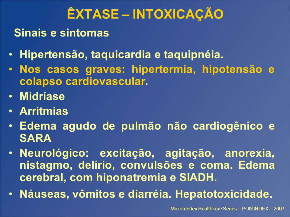 ÊXTASE – INTOXICAÇÃO Hipertensão, taquicardia e taquipnéia. Nos casos graves: hipertermia, hipotensão e colapso cardiovascular. Midríase Arritmias Ede